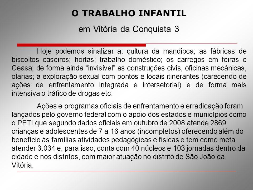 O TRABALHO INFANTIL em Vitória da Conquista 3 Hoje podemos sinalizar a: cultura da mandioca; as fábricas de biscoitos caseiros; hortas; trabalho domés