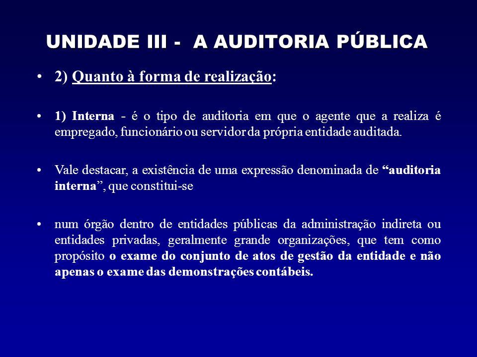 UNIDADE III - A AUDITORIA PÚBLICA 2) Quanto à forma de realização: 1) Interna - é o tipo de auditoria em que o agente que a realiza é empregado, funcionário ou servidor da própria entidade auditada.