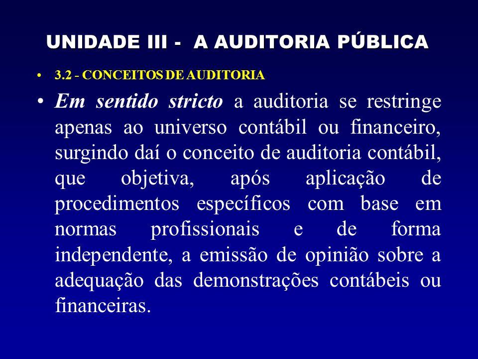 UNIDADE III - A AUDITORIA PÚBLICA 3.2 - CONCEITOS DE AUDITORIA Em sentido stricto a auditoria se restringe apenas ao universo contábil ou financeiro, surgindo daí o conceito de auditoria contábil, que objetiva, após aplicação de procedimentos específicos com base em normas profissionais e de forma independente, a emissão de opinião sobre a adequação das demonstrações contábeis ou financeiras.