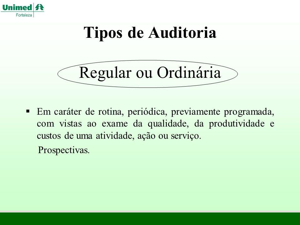 Tipos de Auditoria Regular ou Ordinária Em caráter de rotina, periódica, previamente programada, com vistas ao exame da qualidade, da produtividade e
