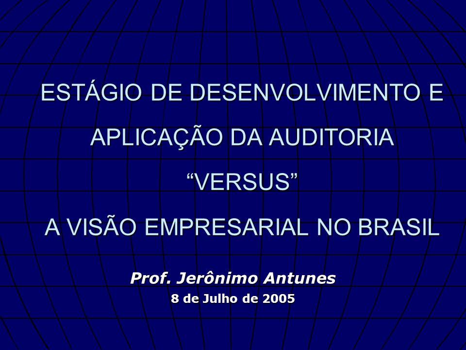 ESTÁGIO DE DESENVOLVIMENTO E APLICAÇÃO DA AUDITORIA VERSUS A VISÃO EMPRESARIAL NO BRASIL Prof. Jerônimo Antunes 8 de Julho de 2005