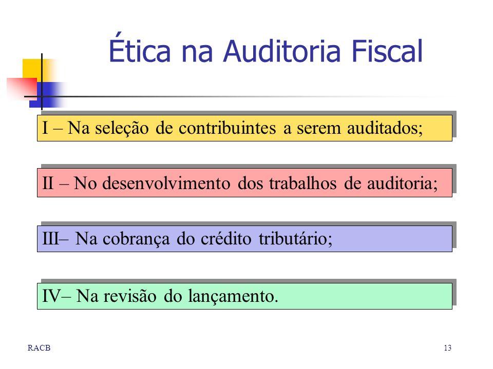 13RACB Ética na Auditoria Fiscal I – Na seleção de contribuintes a serem auditados; II – No desenvolvimento dos trabalhos de auditoria; III– Na cobran