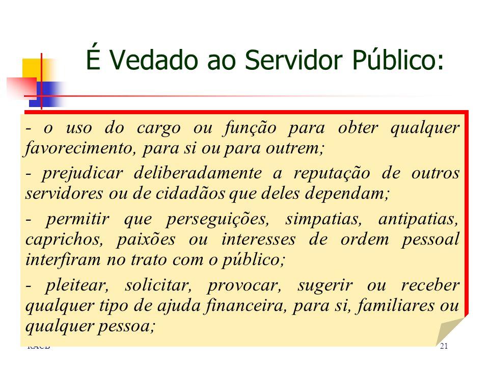 21RACB É Vedado ao Servidor Público: - o uso do cargo ou função para obter qualquer favorecimento, para si ou para outrem; - prejudicar deliberadament