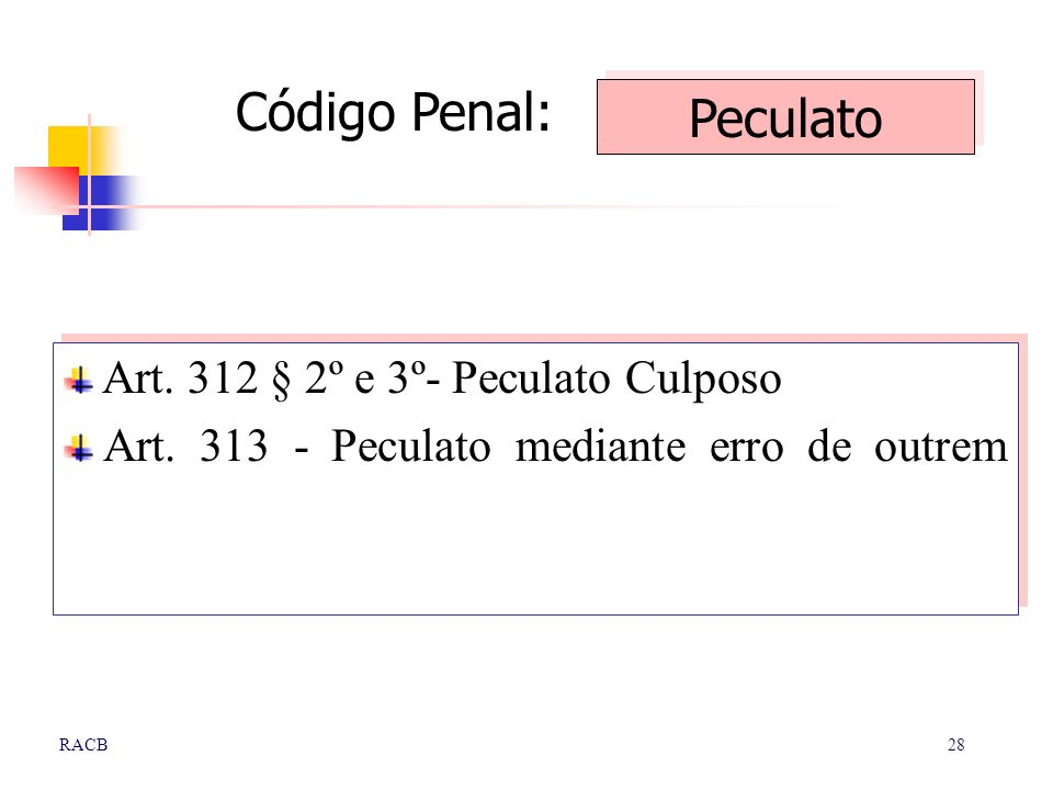 28RACB Art. 312 § 2º e 3º- Peculato Culposo Art. 313 - Peculato mediante erro de outrem Art. 312 § 2º e 3º- Peculato Culposo Art. 313 - Peculato media
