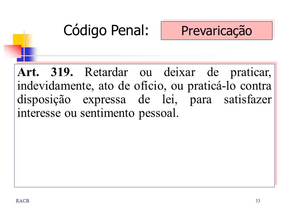 33RACB Art. 319. Retardar ou deixar de praticar, indevidamente, ato de ofício, ou praticá-lo contra disposição expressa de lei, para satisfazer intere