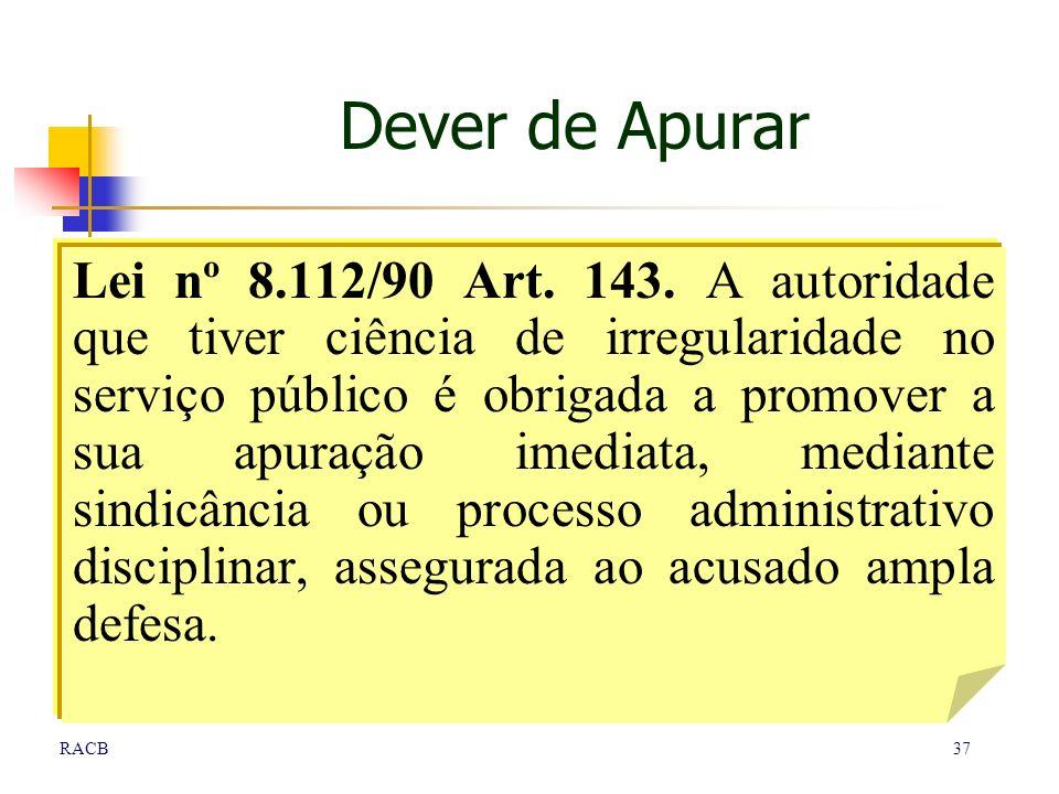 37RACB Dever de Apurar Lei nº 8.112/90 Art. 143. A autoridade que tiver ciência de irregularidade no serviço público é obrigada a promover a sua apura