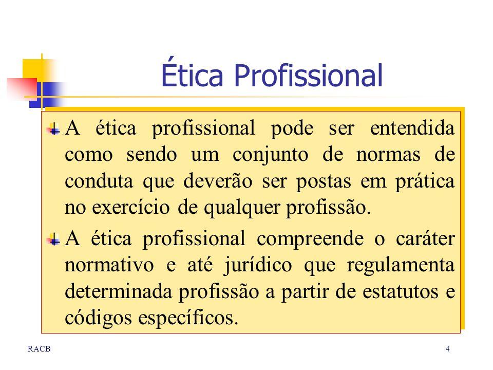 4RACB Ética Profissional A ética profissional pode ser entendida como sendo um conjunto de normas de conduta que deverão ser postas em prática no exer