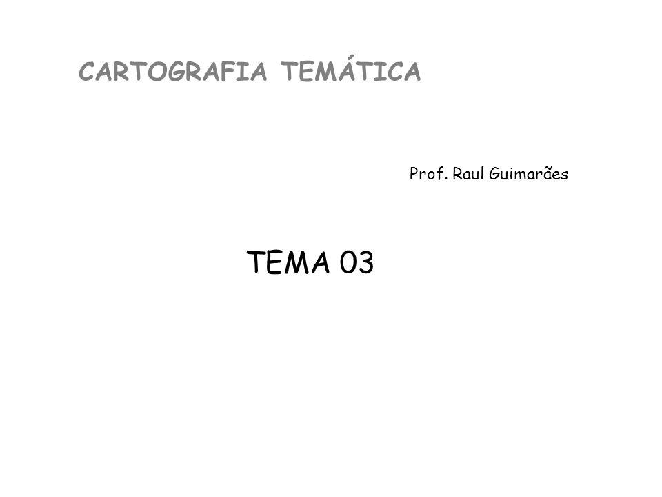 CARTOGRAFIA TEMÁTICA Prof. Raul Guimarães TEMA 03