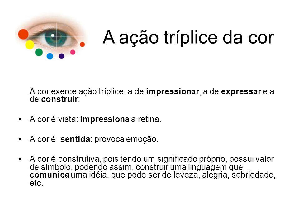 A cor exerce ação tríplice: a de impressionar, a de expressar e a de construir: A cor é vista: impressiona a retina. A cor é sentida: provoca emoção.