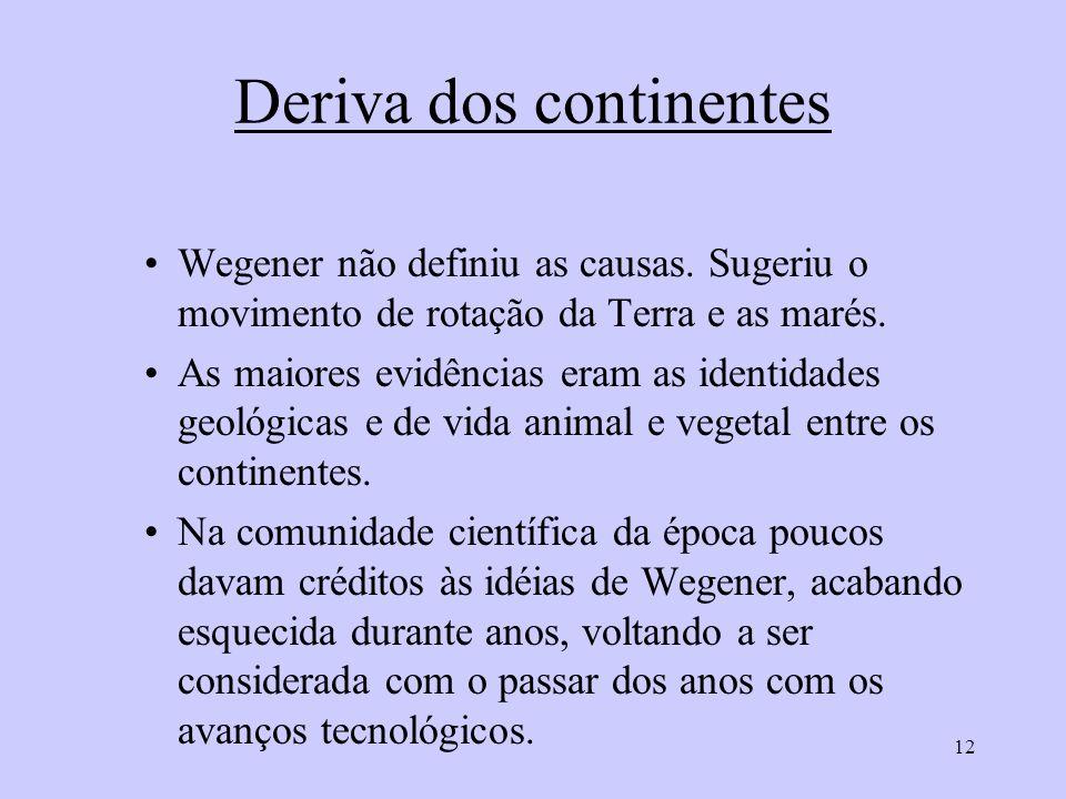 12 Deriva dos continentes Wegener não definiu as causas. Sugeriu o movimento de rotação da Terra e as marés. As maiores evidências eram as identidades