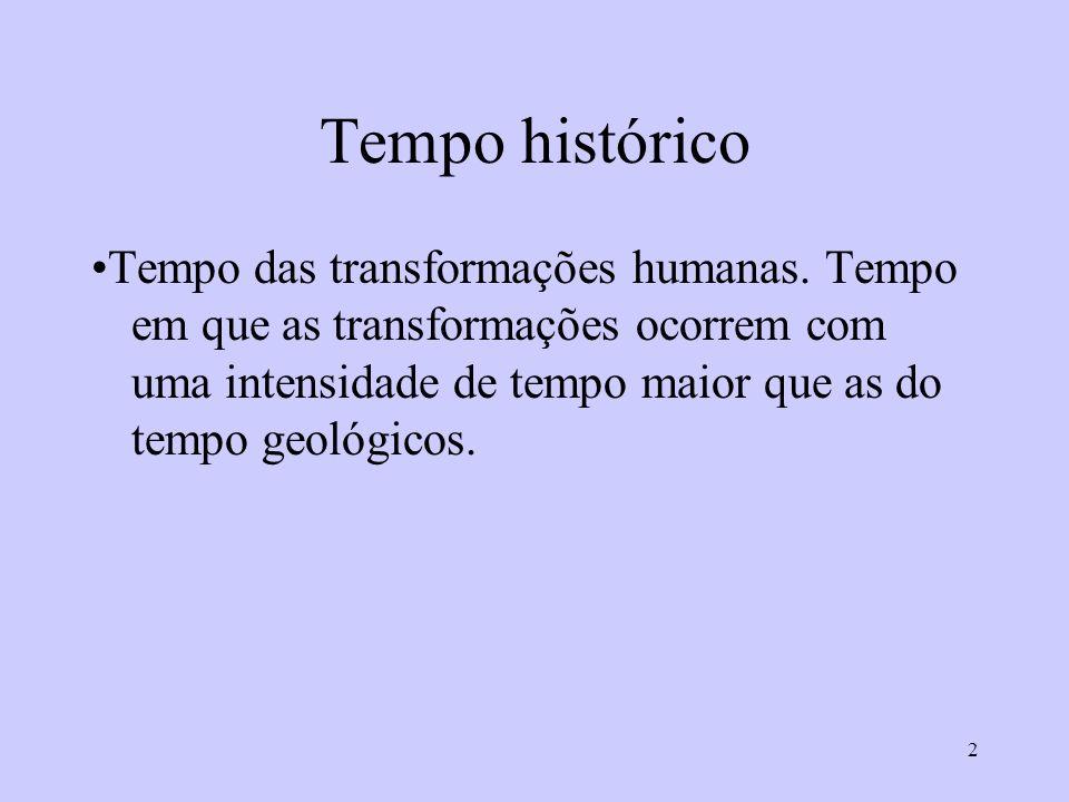 2 Tempo histórico Tempo das transformações humanas. Tempo em que as transformações ocorrem com uma intensidade de tempo maior que as do tempo geológic