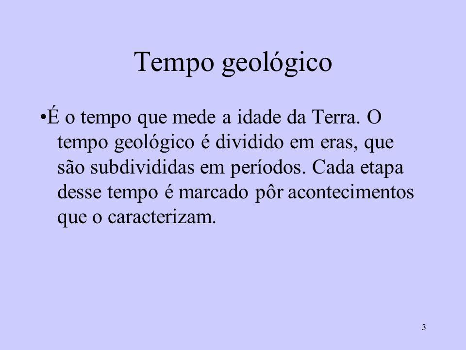 3 Tempo geológico É o tempo que mede a idade da Terra. O tempo geológico é dividido em eras, que são subdivididas em períodos. Cada etapa desse tempo