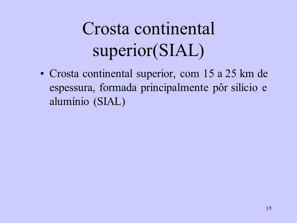 35 Crosta continental superior(SIAL) Crosta continental superior, com 15 a 25 km de espessura, formada principalmente pôr silício e alumínio (SIAL)