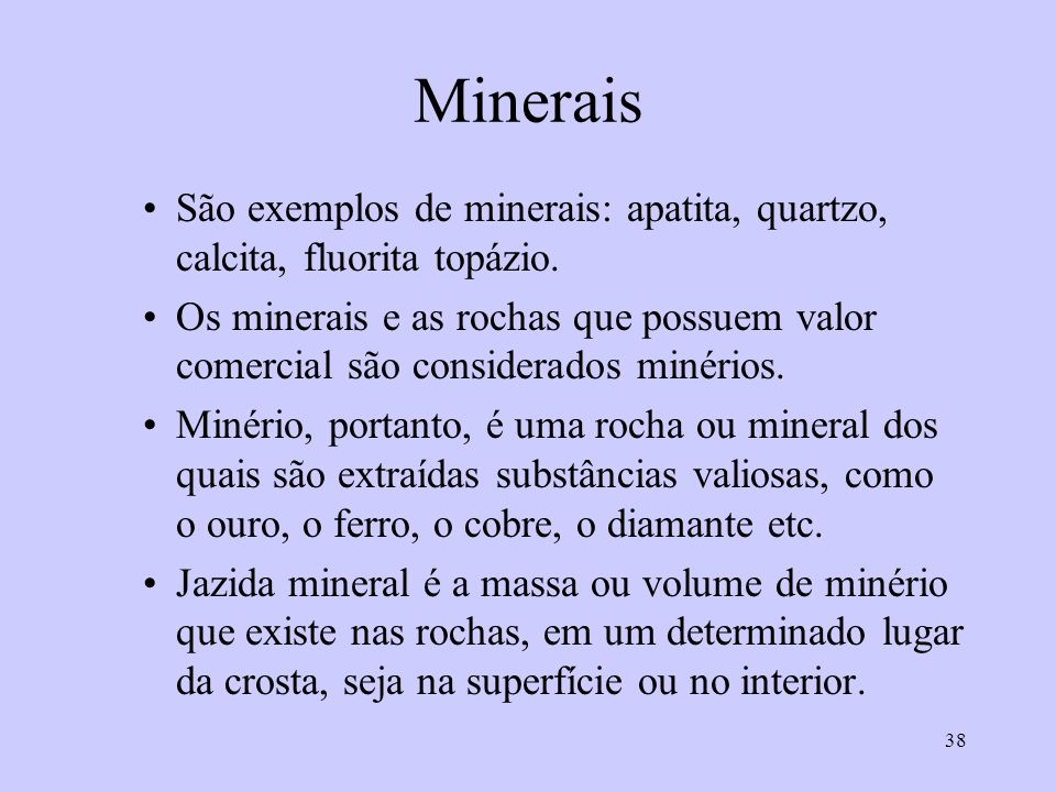 38 Minerais São exemplos de minerais: apatita, quartzo, calcita, fluorita topázio.
