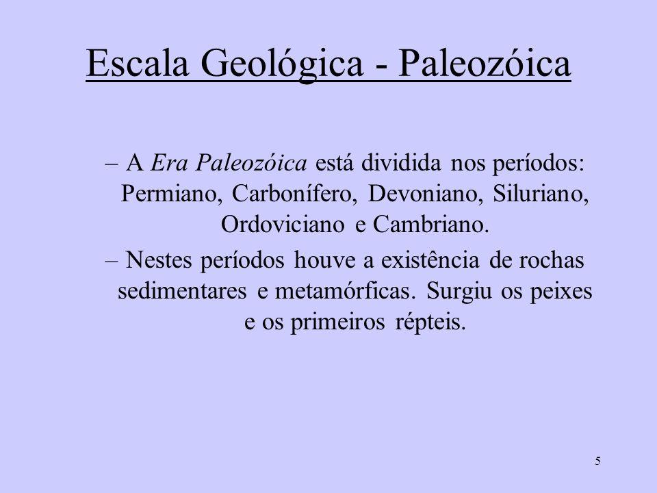 5 Escala Geológica - Paleozóica –A Era Paleozóica está dividida nos períodos: Permiano, Carbonífero, Devoniano, Siluriano, Ordoviciano e Cambriano.
