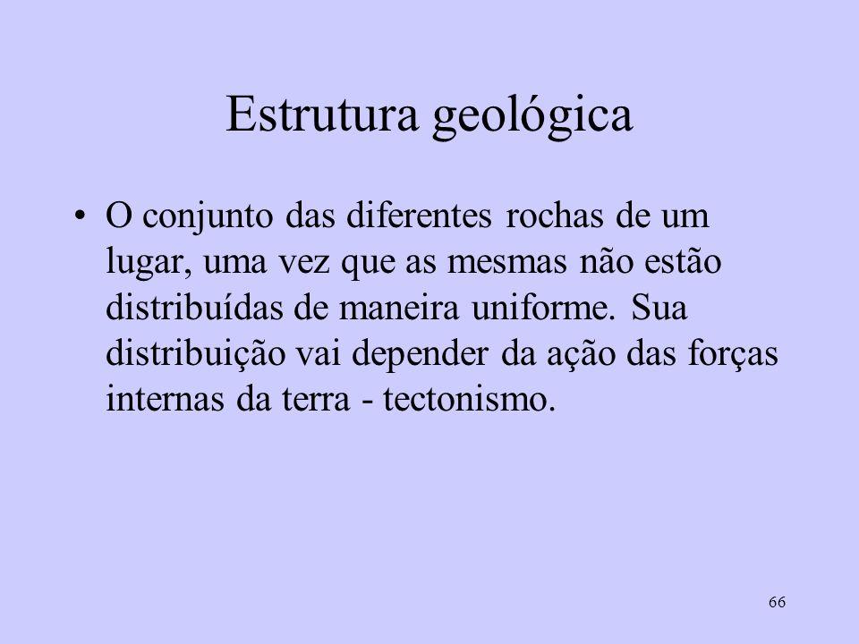 66 Estrutura geológica O conjunto das diferentes rochas de um lugar, uma vez que as mesmas não estão distribuídas de maneira uniforme. Sua distribuiçã