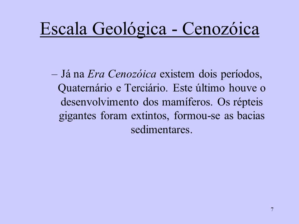 7 Escala Geológica - Cenozóica –Já na Era Cenozóica existem dois períodos, Quaternário e Terciário. Este último houve o desenvolvimento dos mamíferos.