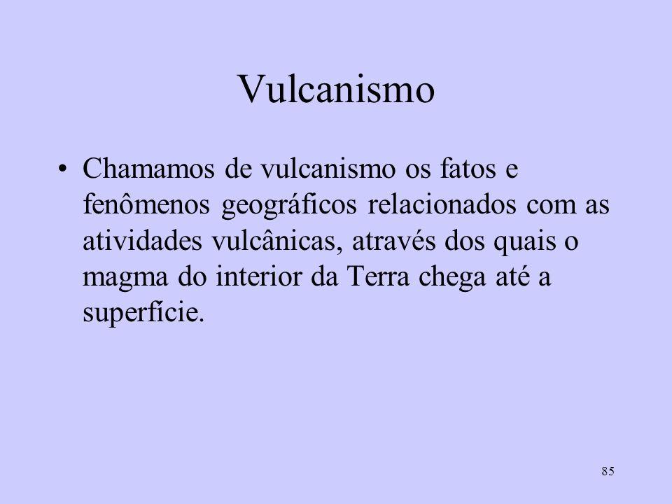 85 Vulcanismo Chamamos de vulcanismo os fatos e fenômenos geográficos relacionados com as atividades vulcânicas, através dos quais o magma do interior da Terra chega até a superfície.