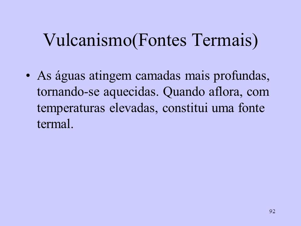 92 Vulcanismo(Fontes Termais) As águas atingem camadas mais profundas, tornando-se aquecidas.