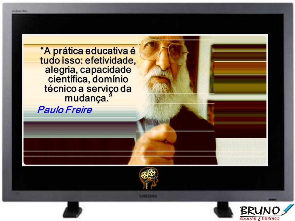 A prática educativa é tudo isso: efetividade, alegria, capacidade científica, domínio técnico a serviço da mudança. Paulo Freire