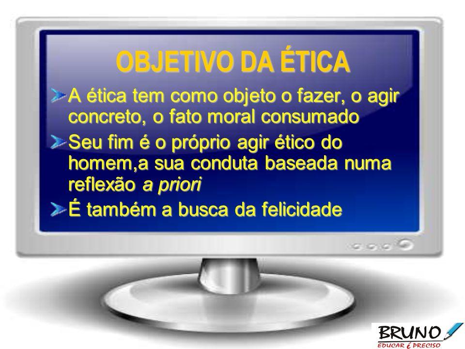 OBJETIVO DA ÉTICA A ética tem como objeto o fazer, o agir concreto, o fato moral consumado Seu fim é o próprio agir ético do homem,a sua conduta baseada numa reflexão a priori É também a busca da felicidade