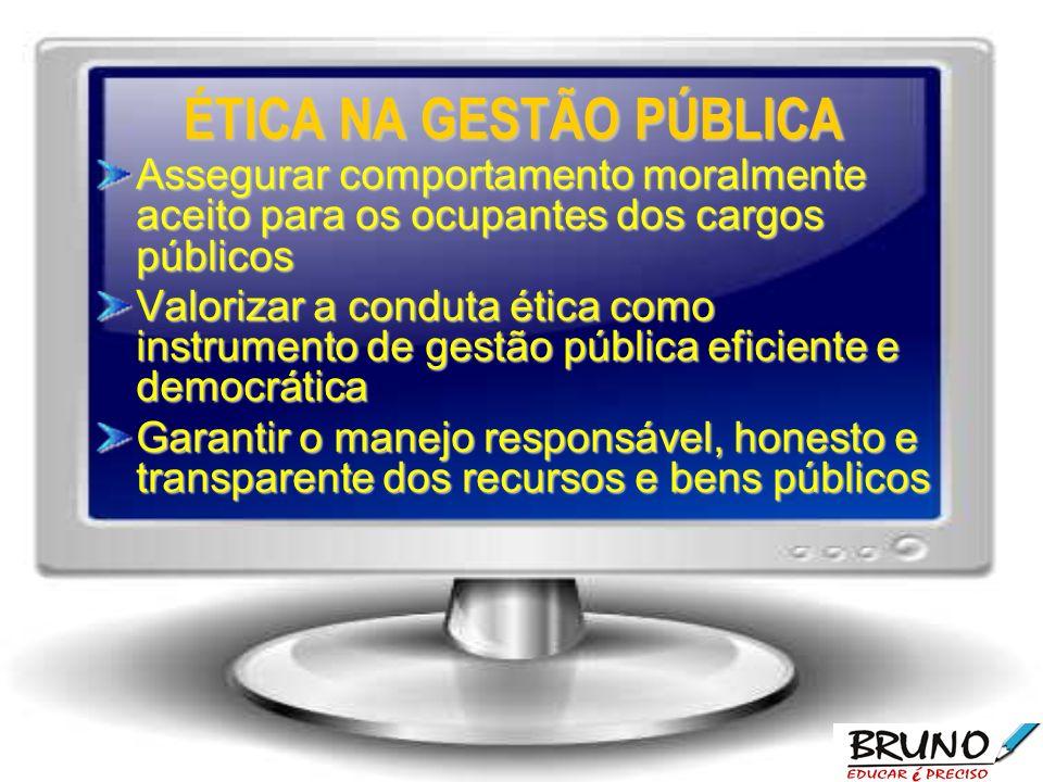 ÉTICA NA GESTÃO PÚBLICA Assegurar comportamento moralmente aceito para os ocupantes dos cargos públicos Valorizar a conduta ética como instrumento de