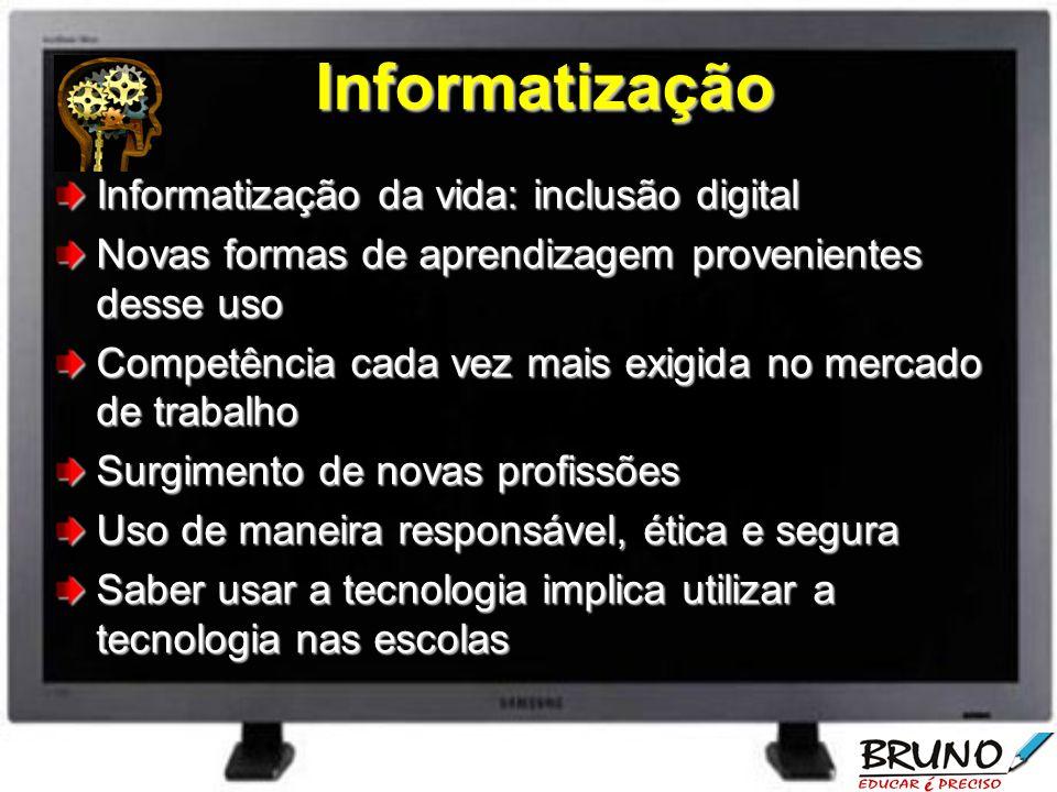 Informatização Informatização da vida: inclusão digital Novas formas de aprendizagem provenientes desse uso Competência cada vez mais exigida no merca