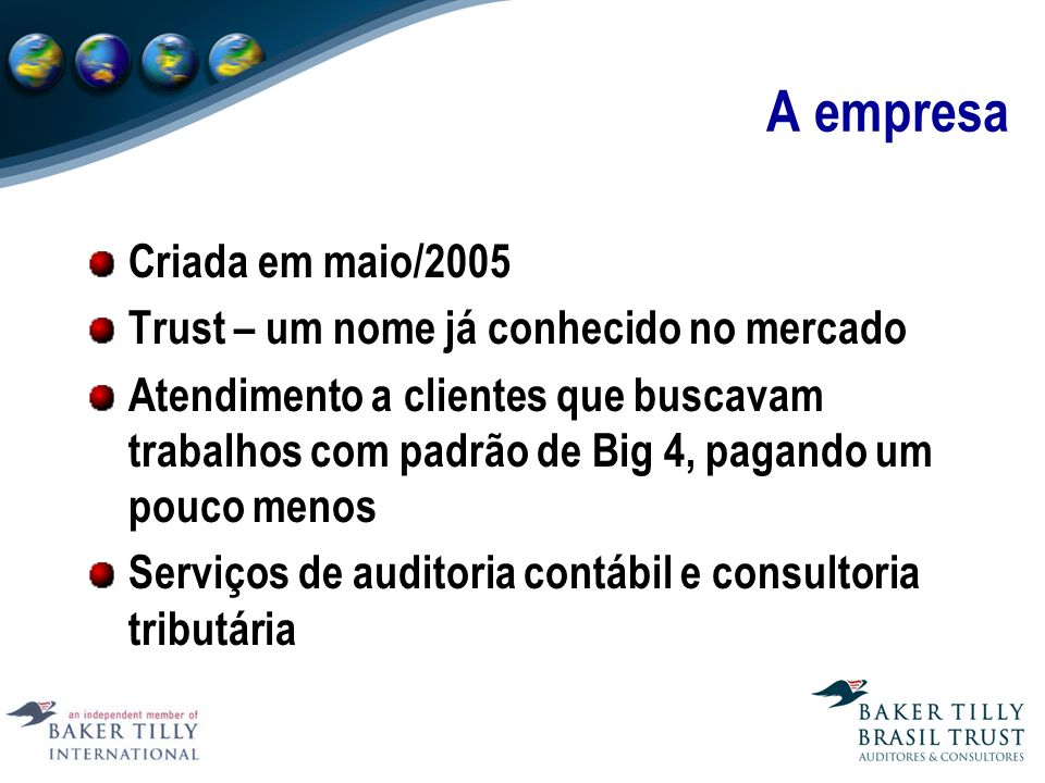 A empresa Criada em maio/2005 Trust – um nome já conhecido no mercado Atendimento a clientes que buscavam trabalhos com padrão de Big 4, pagando um pouco menos Serviços de auditoria contábil e consultoria tributária