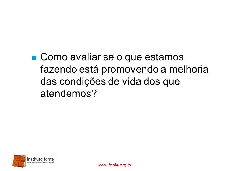 www.fonte.org.br n Como avaliar se o que estamos fazendo está promovendo a melhoria das condições de vida dos que atendemos?