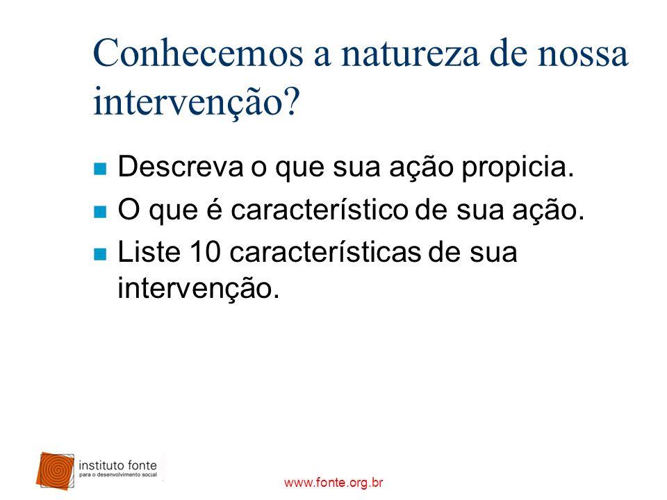 www.fonte.org.br Conhecemos a natureza de nossa intervenção? n Descreva o que sua ação propicia. n O que é característico de sua ação. n Liste 10 cara