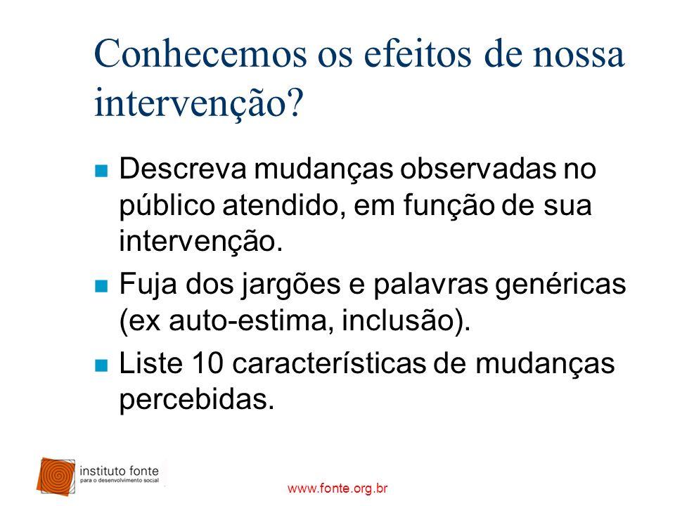 www.fonte.org.br Conhecemos os efeitos de nossa intervenção? n Descreva mudanças observadas no público atendido, em função de sua intervenção. n Fuja