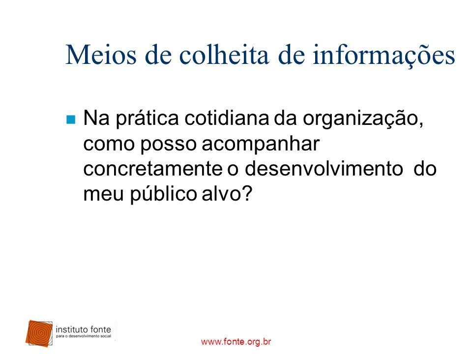www.fonte.org.br Meios de colheita de informações n Na prática cotidiana da organização, como posso acompanhar concretamente o desenvolvimento do meu