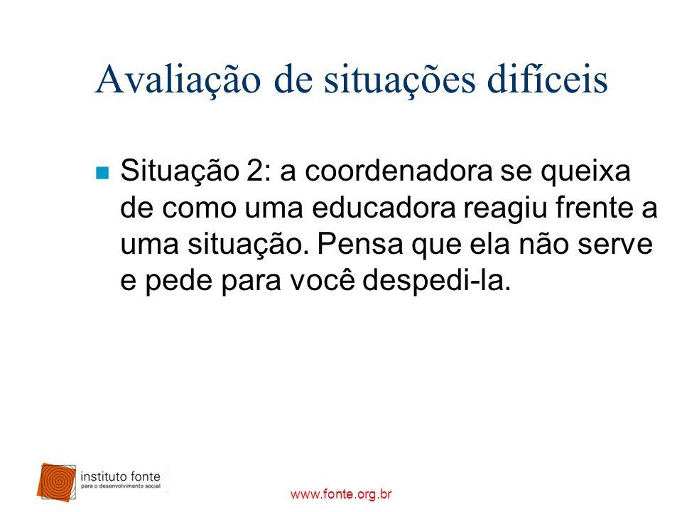 www.fonte.org.br Avaliação de situações difíceis n Situação 2: a coordenadora se queixa de como uma educadora reagiu frente a uma situação. Pensa que