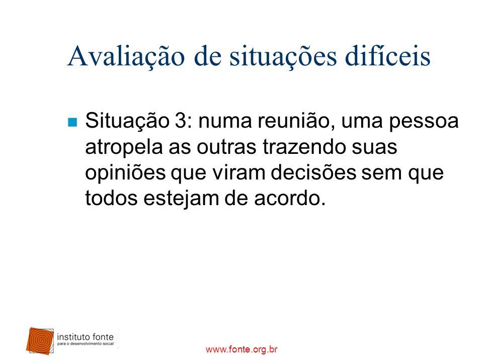 www.fonte.org.br Avaliação de situações difíceis n Situação 3: numa reunião, uma pessoa atropela as outras trazendo suas opiniões que viram decisões s