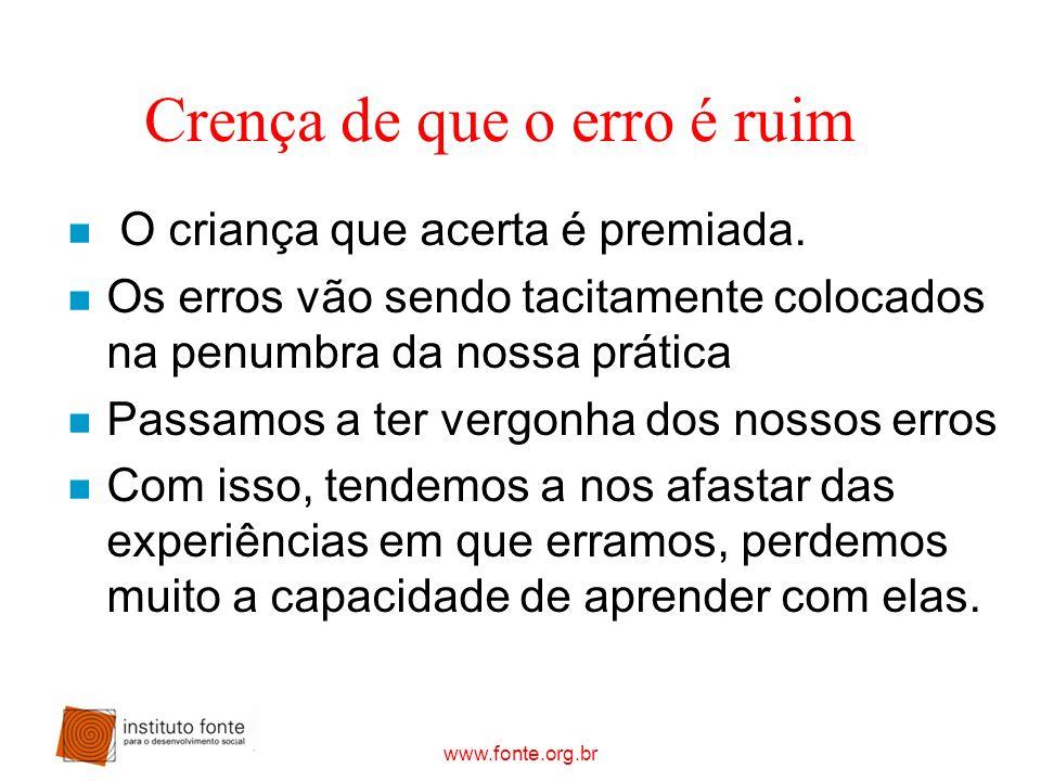 www.fonte.org.br Crença de que o erro é ruim n O criança que acerta é premiada. n Os erros vão sendo tacitamente colocados na penumbra da nossa prátic