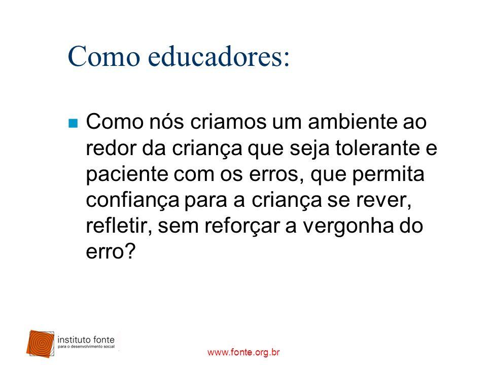 www.fonte.org.br Como educadores: n Como nós criamos um ambiente ao redor da criança que seja tolerante e paciente com os erros, que permita confiança