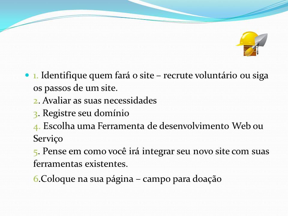1. Identifique quem fará o site – recrute voluntário ou siga os passos de um site. 2. Avaliar as suas necessidades 3. Registre seu domínio 4. Escolha