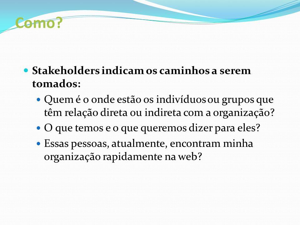 Como? Stakeholders indicam os caminhos a serem tomados: Quem é o onde estão os indivíduos ou grupos que têm relação direta ou indireta com a organizaç