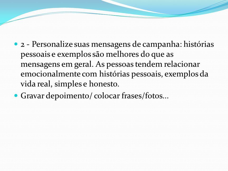 2 - Personalize suas mensagens de campanha: histórias pessoais e exemplos são melhores do que as mensagens em geral. As pessoas tendem relacionar emoc