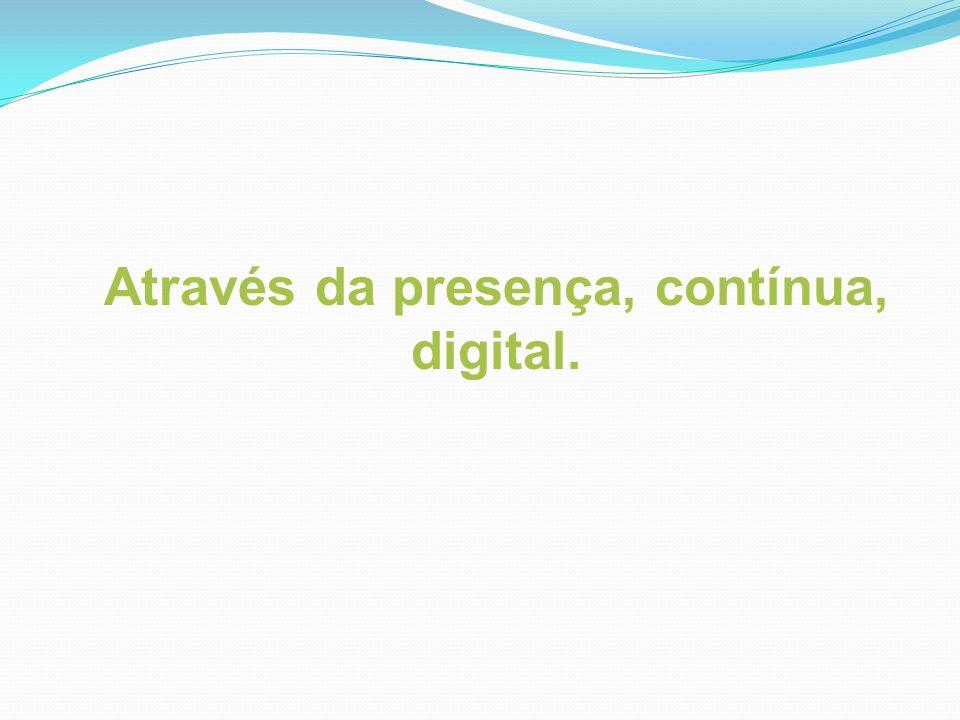 Através da presença, contínua, digital.