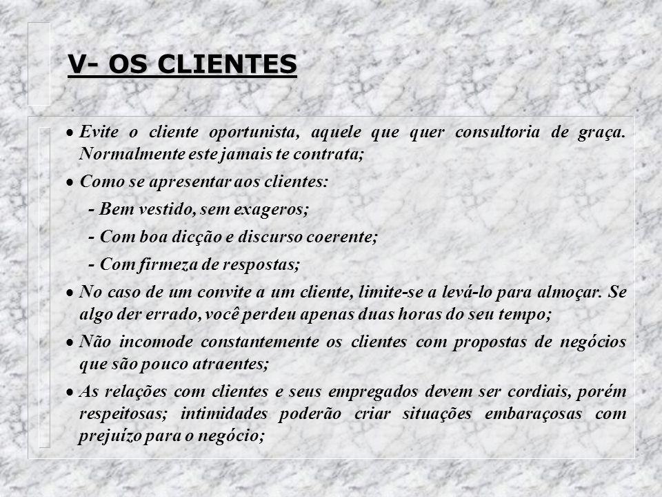 V- OS CLIENTES Evite o cliente oportunista, aquele que quer consultoria de graça. Normalmente este jamais te contrata; Como se apresentar aos clientes