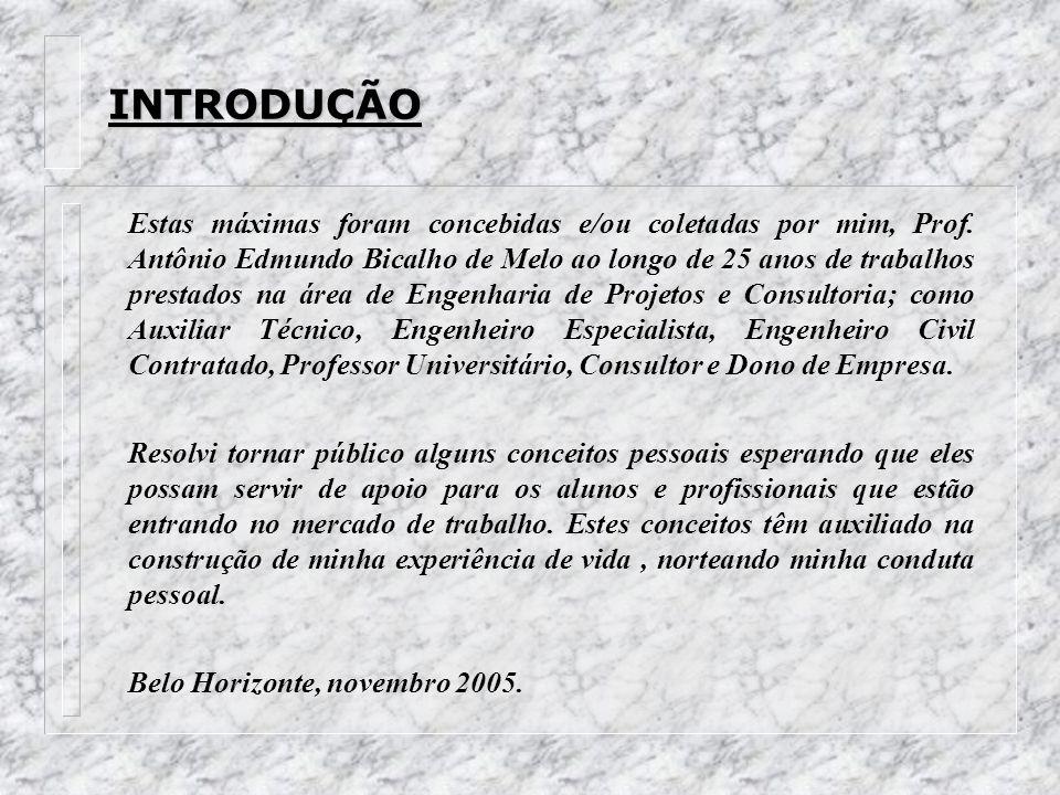 INTRODUÇÃO Estas máximas foram concebidas e/ou coletadas por mim, Prof. Antônio Edmundo Bicalho de Melo ao longo de 25 anos de trabalhos prestados na