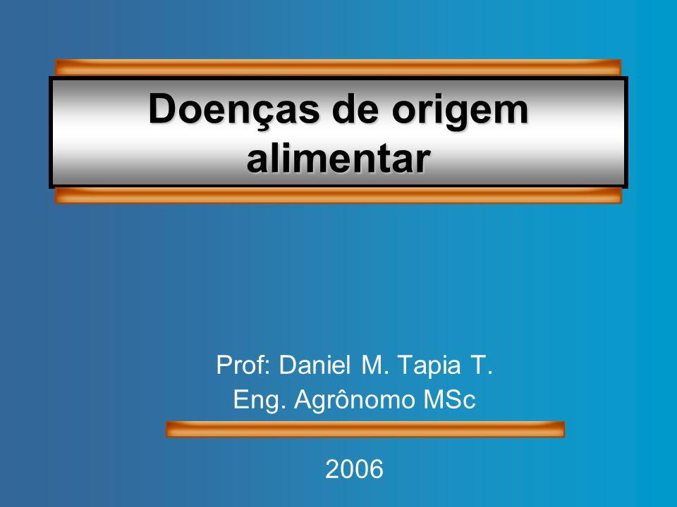 Doenças de origem alimentar Prof: Daniel M. Tapia T. Eng. Agrônomo MSc 2006