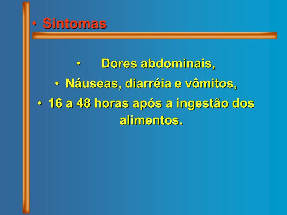 SintomasSintomas Dores abdominais, Dores abdominais, Náuseas, diarréia e vômitos,Náuseas, diarréia e vômitos, 16 a 48 horas após a ingestão dos alimen