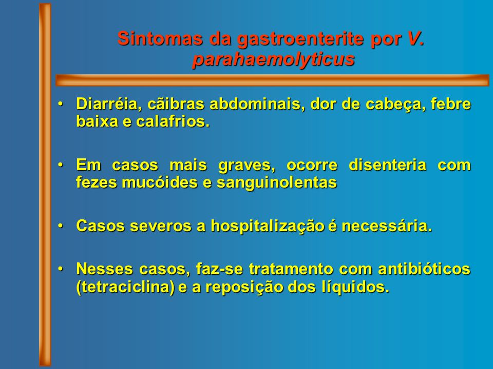 Sintomas da gastroenterite por V. parahaemolyticus Diarréia, cãibras abdominais, dor de cabeça, febre baixa e calafrios.Diarréia, cãibras abdominais,