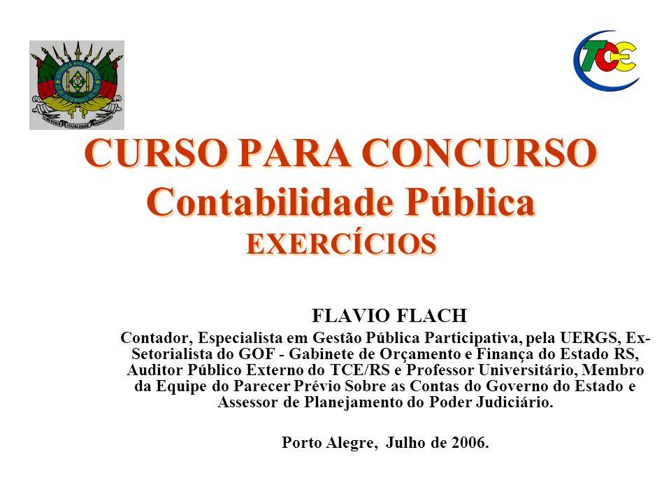 CURSO PARA CONCURSO Contabilidade Pública EXERCÍCIOS CURSO PARA CONCURSO Contabilidade Pública EXERCÍCIOS FLAVIO FLACH Contador, Especialista em Gestã