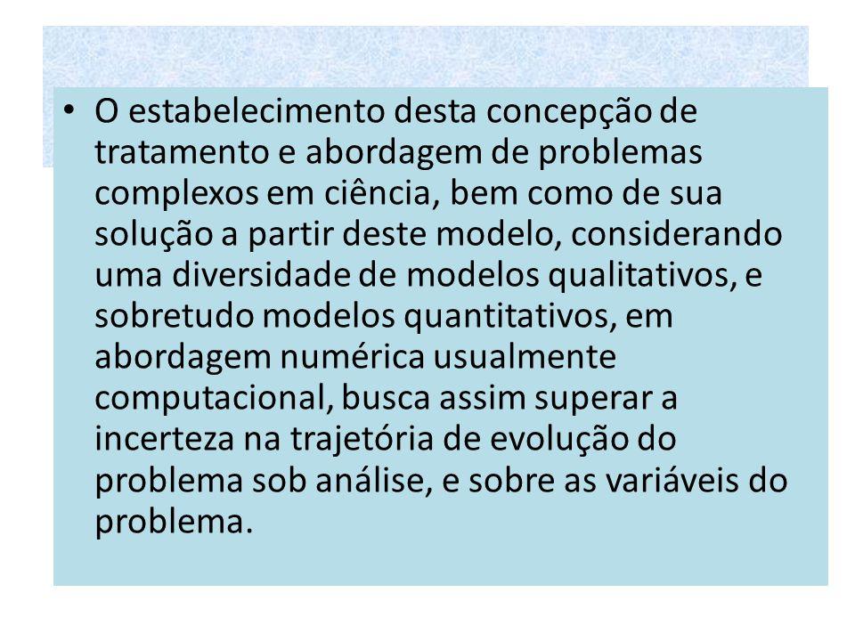 O estabelecimento desta concepção de tratamento e abordagem de problemas complexos em ciência, bem como de sua solução a partir deste modelo, consider