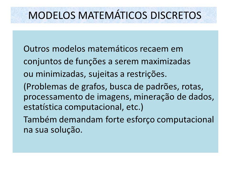 MODELOS MATEMÁTICOS DISCRETOS Outros modelos matemáticos recaem em conjuntos de funções a serem maximizadas ou minimizadas, sujeitas a restrições. (Pr