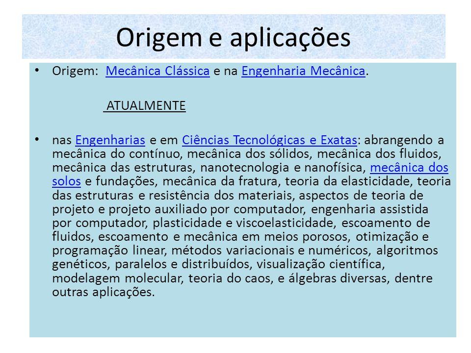 Origem e aplicações Origem: Mecânica Clássica e na Engenharia Mecânica.Mecânica ClássicaEngenharia Mecânica ATUALMENTE nas Engenharias e em Ciências T