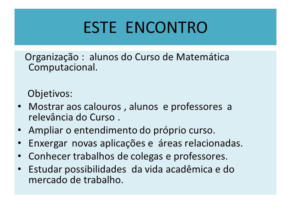 ESTE ENCONTRO Organização : alunos do Curso de Matemática Computacional. Objetivos: Mostrar aos calouros, alunos e professores a relevância do Curso.